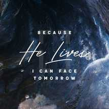 Because He lives I can face tomorrow