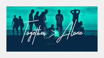 Together > Alone