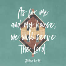 As for me and my house, we will serve the Lord. – Joshua 24:15