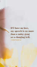 If I have no love, my speech is no more than a noisy gong or a clanging bell. – 1 Corinthians 13:1
