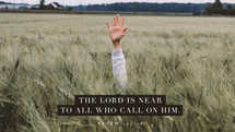 The LORD is near to all who call on him. – Psalm 145:18