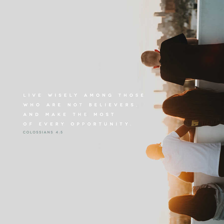 Live wisely among those who are not believers, and make the most of every opportunity. – Colossians 4:5