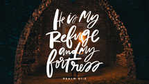 He is my refuge and my fortress. – Psalm 91:2