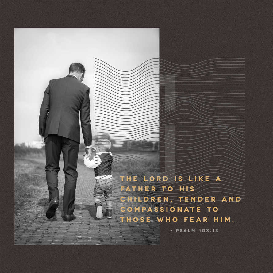 The LORD is like a father to his children, tender and compassionate to those who fear him. – Psalm 103:13