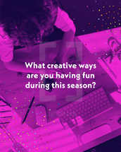 What creative ways are you having fun during this season?