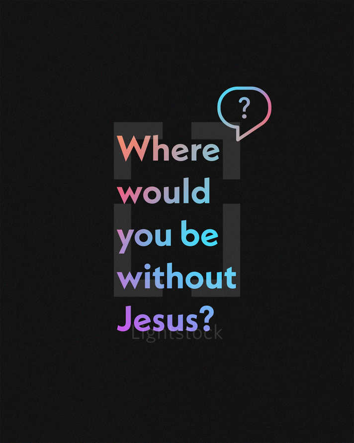 Where would you be without Jesus?