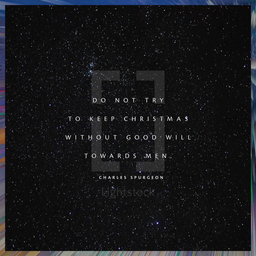Do not try to keep Christmas without good will towards men. – Charles Spurgeon