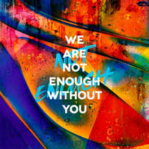 We are not enough without you