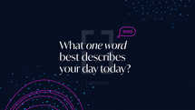 What one word best describes your day today?