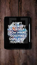 Don't disqualify yourself from what God has qualified your for.