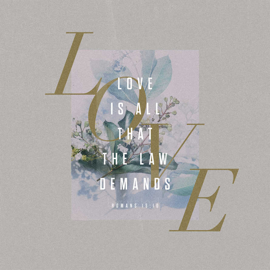 Love is all that the Law demands. – Romans 13:10