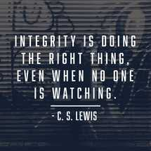 Integrity is doing the right thing, even when no one is watching. – CS Lewis