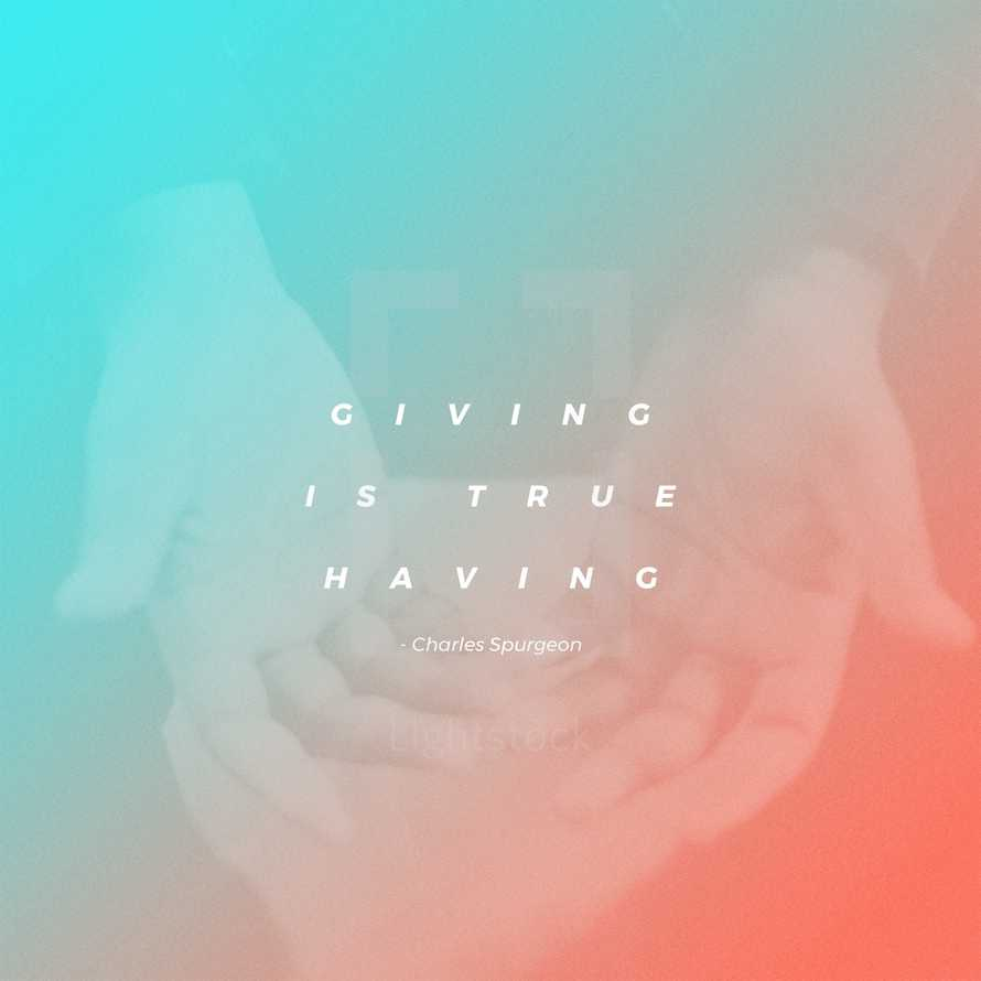 Giving is true having. – Charles Spurgeon