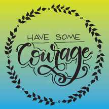 have some courage