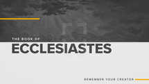 The Book of Ecclesiastes: Remember Your Creator